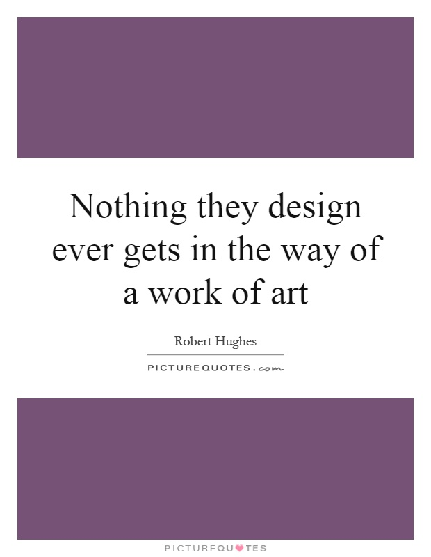 Nothing they design ever gets in the way of a work of art Picture Quote #1