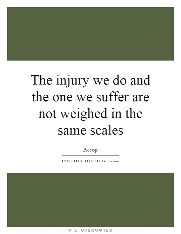 The injury we do and the one we suffer are not weighed in the same scales Picture Quote #1