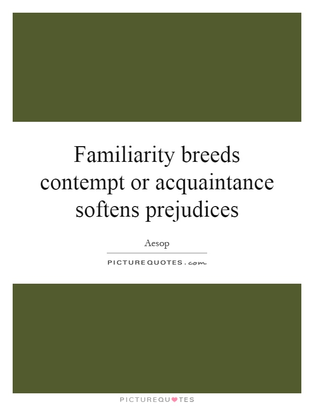 Familiarity breeds contempt or acquaintance softens prejudices Picture Quote #1