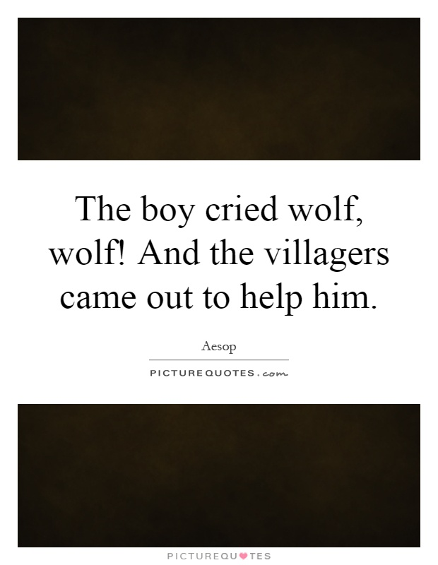 The boy cried wolf, wolf! And the villagers came out to help him Picture Quote #1