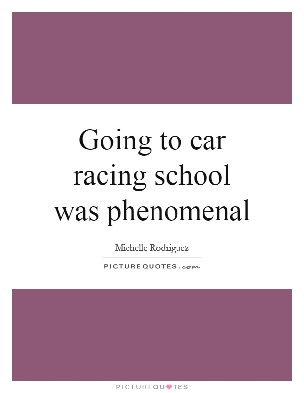 Going to car racing school was phenomenal Picture Quote #1