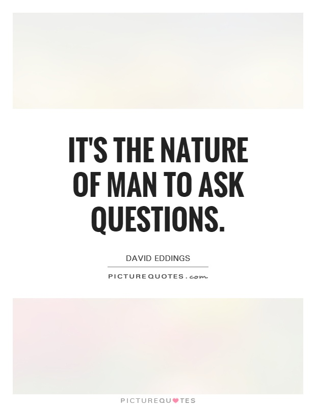 It's the nature of man to ask questions Picture Quote #1