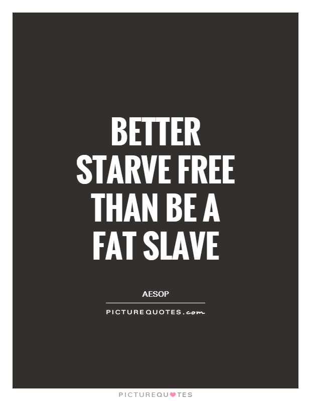 Better starve free than be a fat slave Picture Quote #1