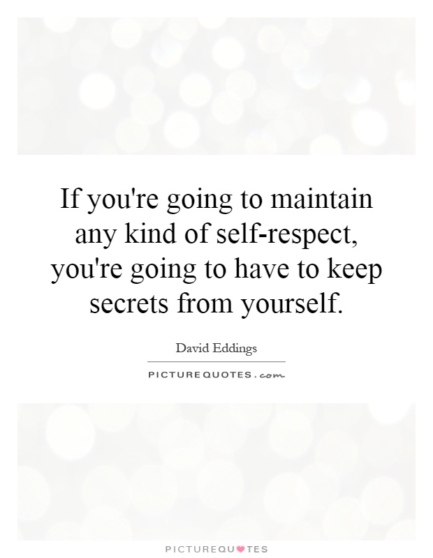 If you're going to maintain any kind of self-respect, you're going to have to keep secrets from yourself Picture Quote #1