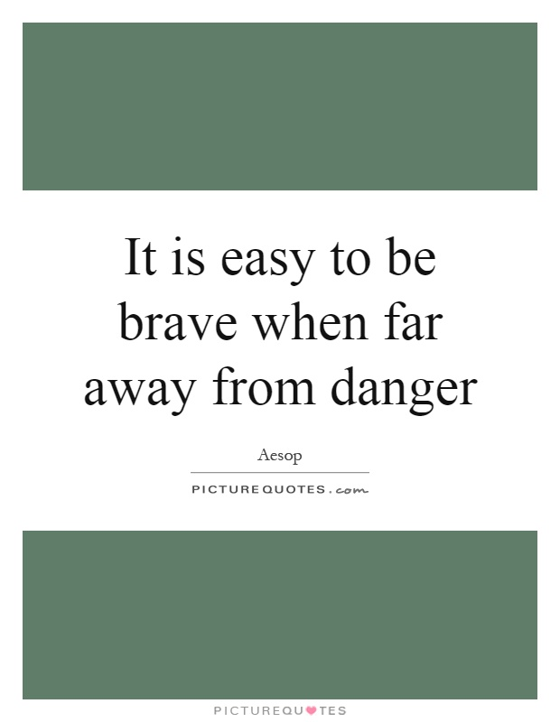 It is easy to be brave when far away from danger Picture Quote #1
