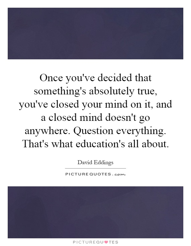 Once you've decided that something's absolutely true, you've closed your mind on it, and a closed mind doesn't go anywhere. Question everything. That's what education's all about Picture Quote #1