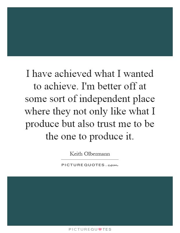 I have achieved what I wanted to achieve. I'm better off at some sort of independent place where they not only like what I produce but also trust me to be the one to produce it Picture Quote #1