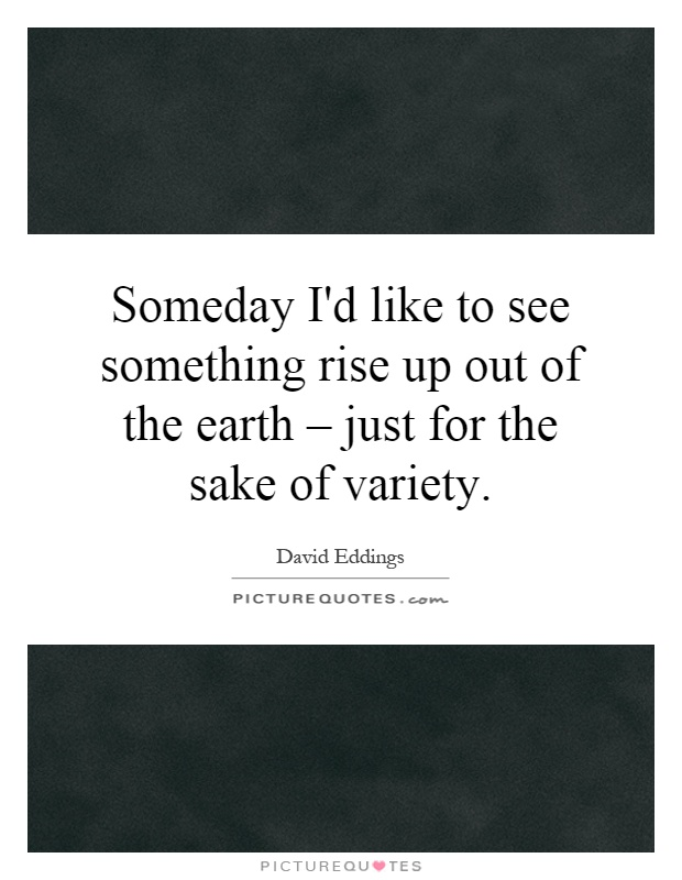 Someday I'd like to see something rise up out of the earth – just for the sake of variety Picture Quote #1
