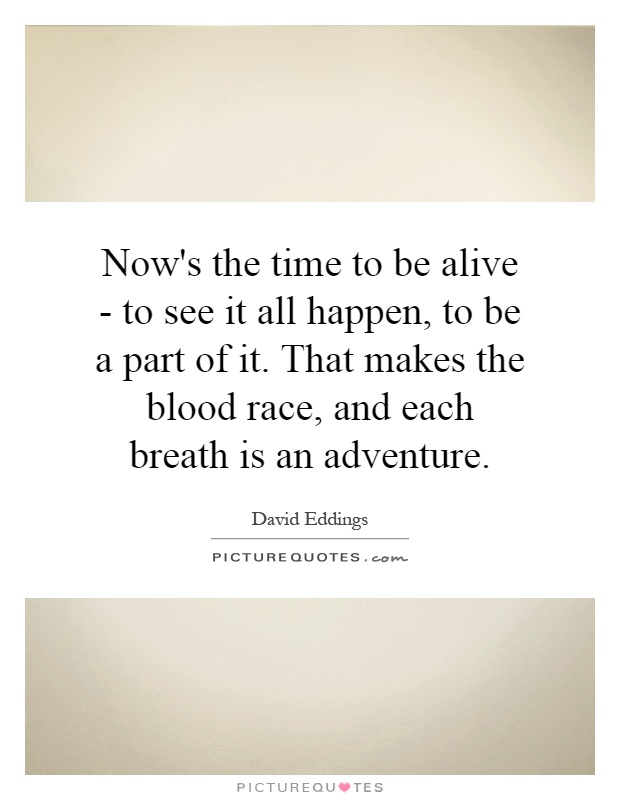 Now's the time to be alive - to see it all happen, to be a part of it. That makes the blood race, and each breath is an adventure Picture Quote #1