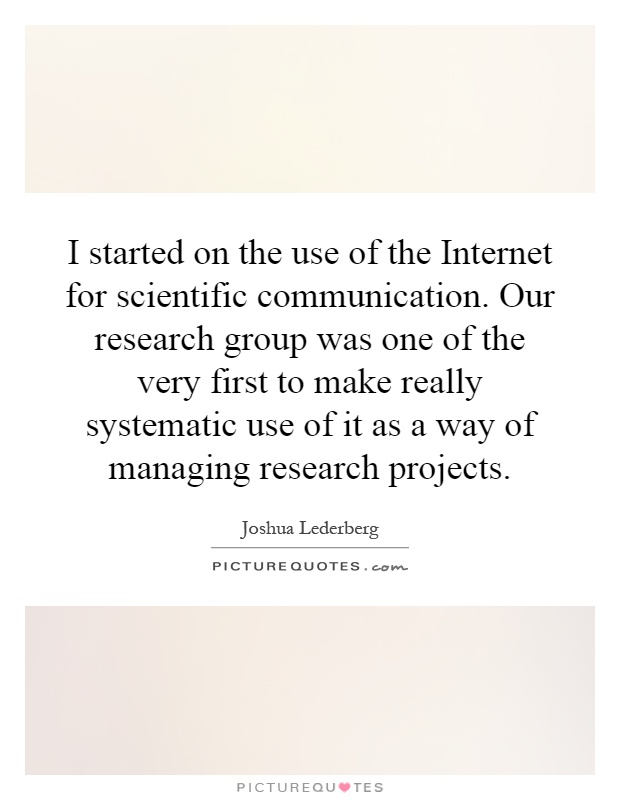 I started on the use of the Internet for scientific communication. Our research group was one of the very first to make really systematic use of it as a way of managing research projects Picture Quote #1