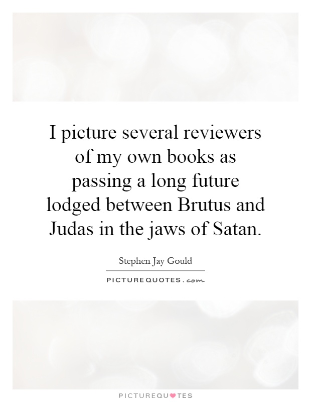 I picture several reviewers of my own books as passing a long future lodged between Brutus and Judas in the jaws of Satan Picture Quote #1