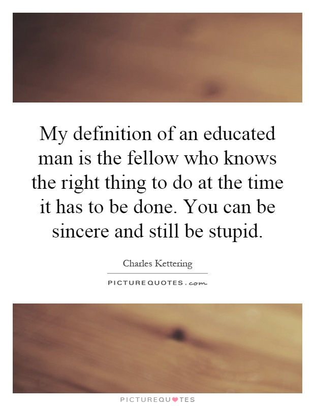 My definition of an educated man is the fellow who knows the right thing to do at the time it has to be done. You can be sincere and still be stupid Picture Quote #1