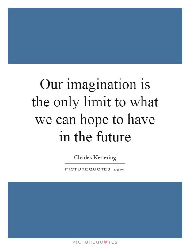 Our imagination is the only limit to what we can hope to have in the