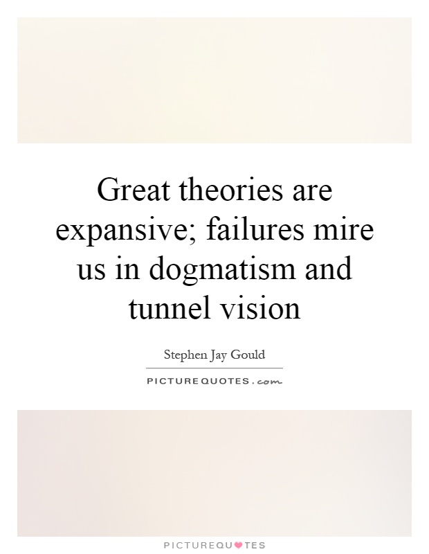 Great theories are expansive; failures mire us in dogmatism and tunnel vision Picture Quote #1