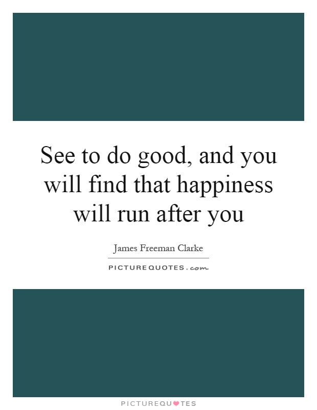 See to do good, and you will find that happiness will run after you Picture Quote #1