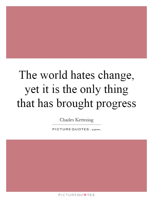 The world hates change, yet it is the only thing that has brought progress Picture Quote #1