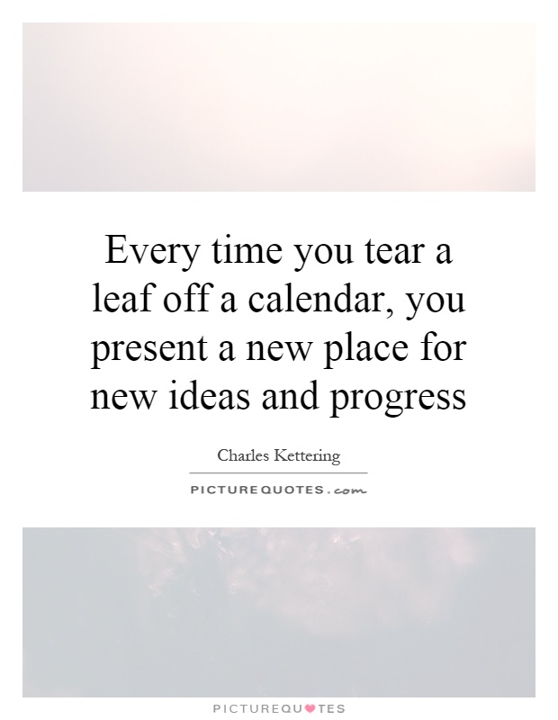 Every time you tear a leaf off a calendar, you present a new place for new ideas and progress Picture Quote #1