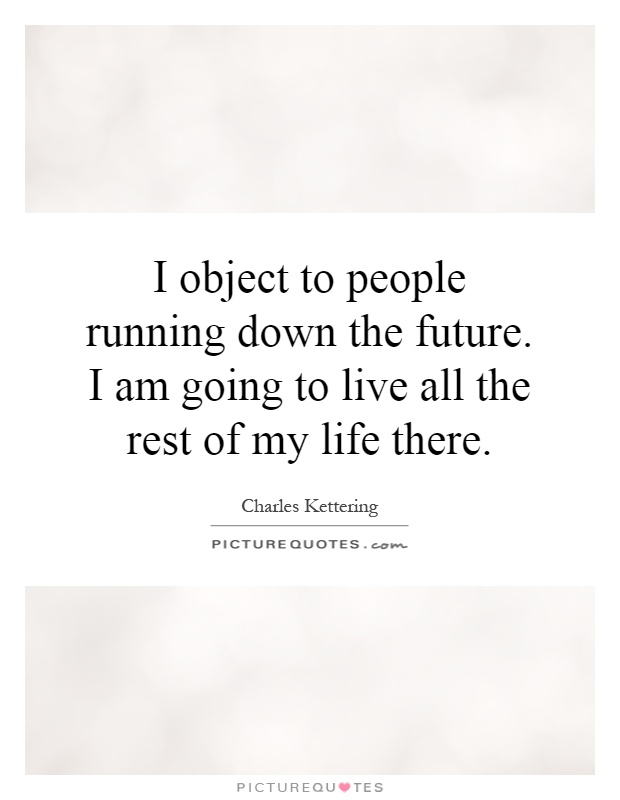 I object to people running down the future. I am going to live all the rest of my life there Picture Quote #1