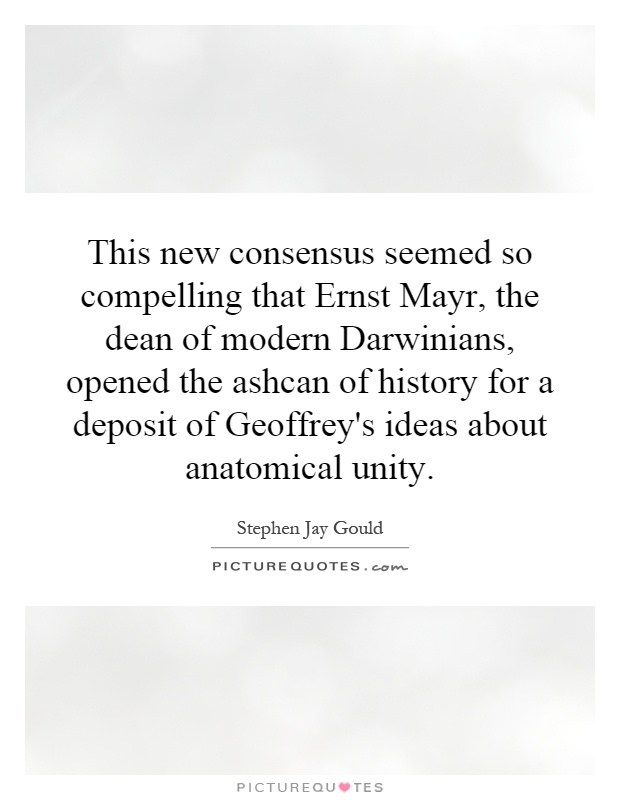 This new consensus seemed so compelling that Ernst Mayr, the dean of modern Darwinians, opened the ashcan of history for a deposit of Geoffrey's ideas about anatomical unity Picture Quote #1