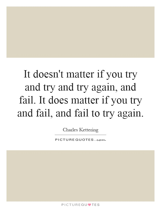 It doesn't matter if you try and try and try again, and fail. It does matter if you try and fail, and fail to try again Picture Quote #1