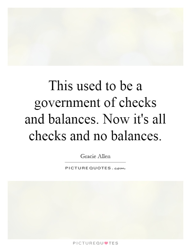 This used to be a government of checks and balances. Now it's all checks and no balances Picture Quote #1