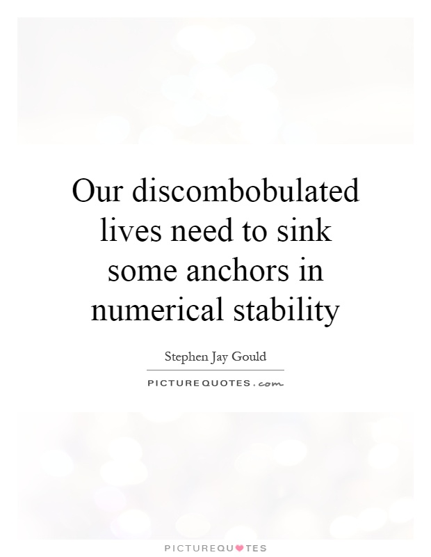 Our discombobulated lives need to sink some anchors in numerical stability Picture Quote #1