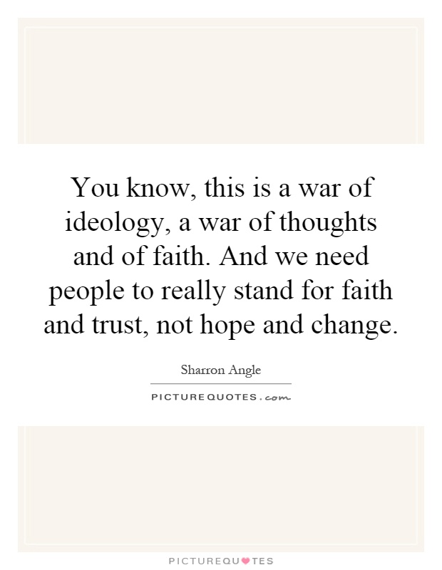 You know, this is a war of ideology, a war of thoughts and of faith. And we need people to really stand for faith and trust, not hope and change Picture Quote #1