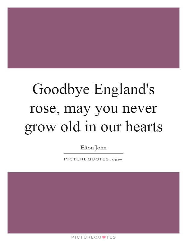 Goodbye England's rose, may you never grow old in our hearts Picture Quote #1