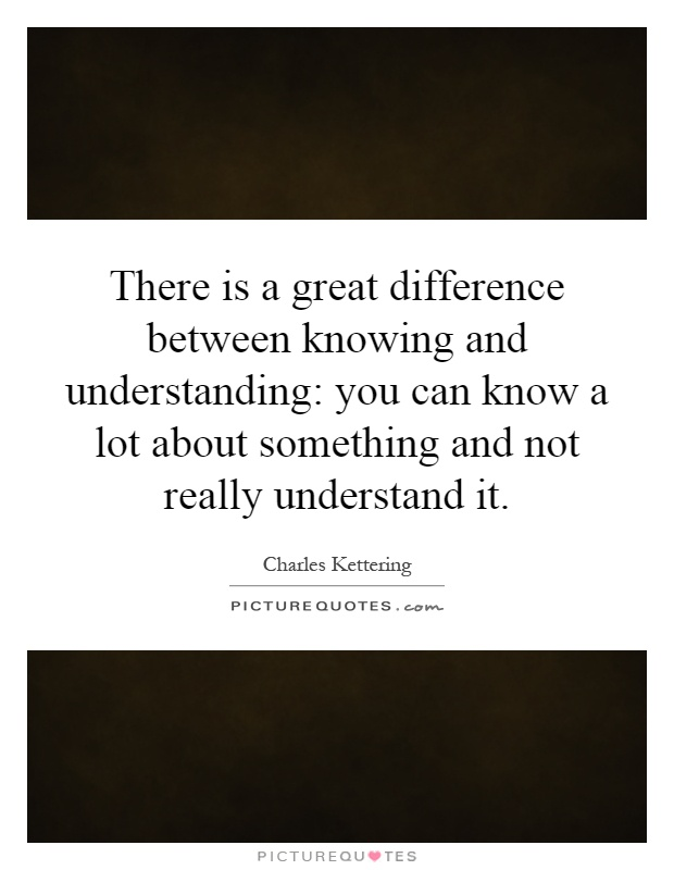 There is a great difference between knowing and understanding: you can know a lot about something and not really understand it Picture Quote #1