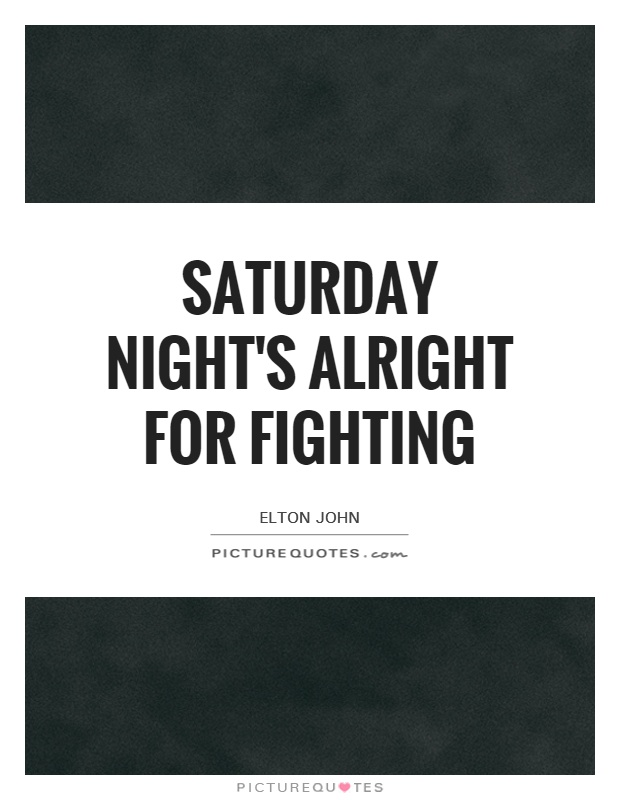Saturday Night's Alright For Fighting