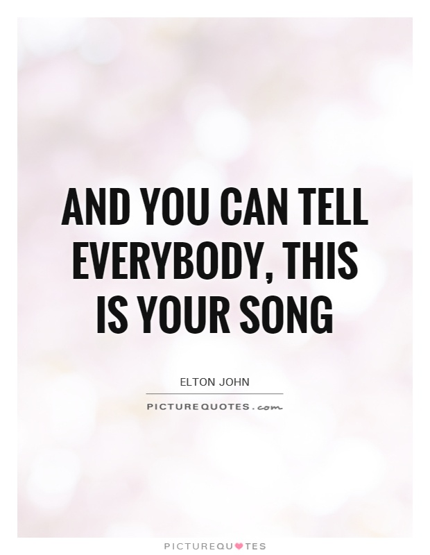 And you can tell everybody, this is your song Picture Quote #1
