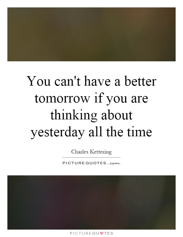 You can't have a better tomorrow if you are thinking about yesterday all the time Picture Quote #1