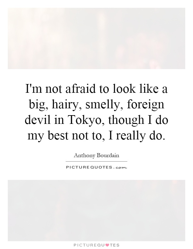 I'm not afraid to look like a big, hairy, smelly, foreign devil in Tokyo, though I do my best not to, I really do Picture Quote #1