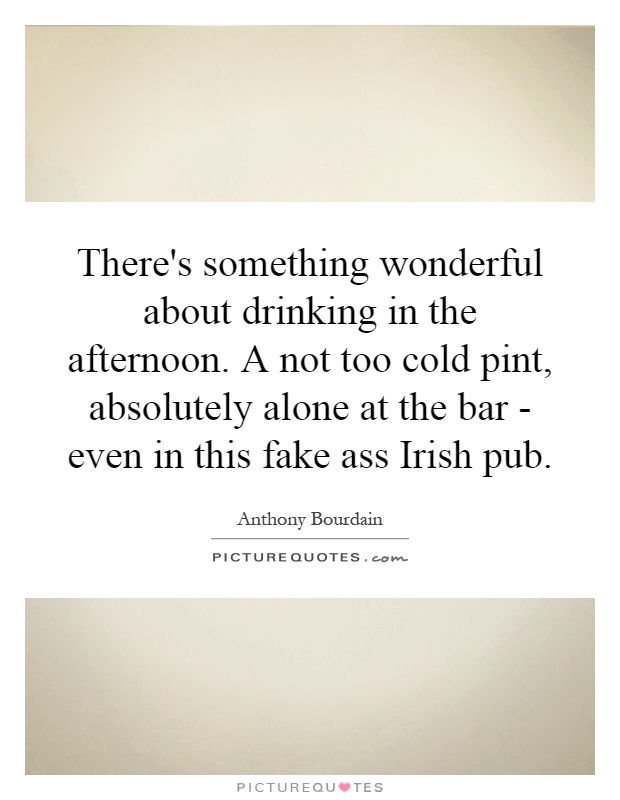 There's something wonderful about drinking in the afternoon. A not too cold pint, absolutely alone at the bar - even in this fake ass Irish pub Picture Quote #1