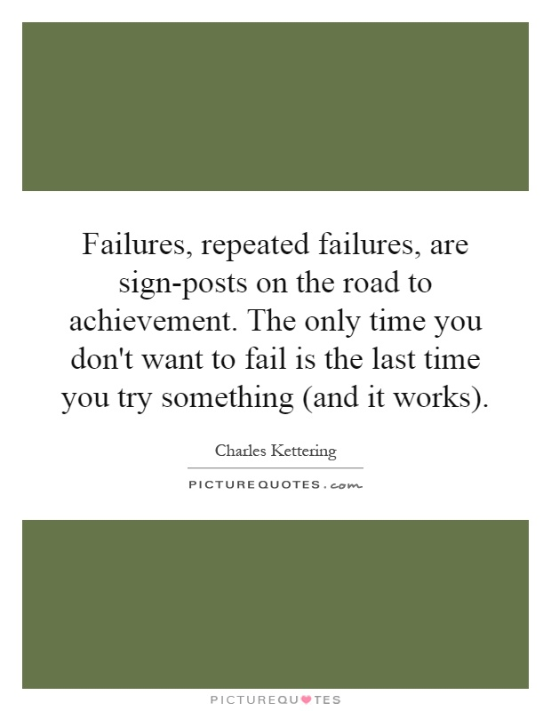 Failures, repeated failures, are sign-posts on the road to achievement. The only time you don't want to fail is the last time you try something (and it works) Picture Quote #1