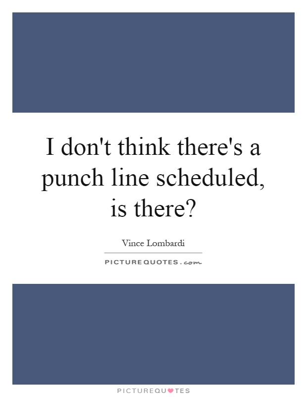 I don't think there's a punch line scheduled, is there? Picture Quote #1