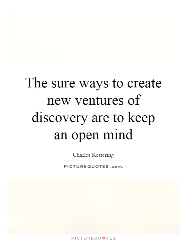 The sure ways to create new ventures of discovery are to keep an open mind Picture Quote #1
