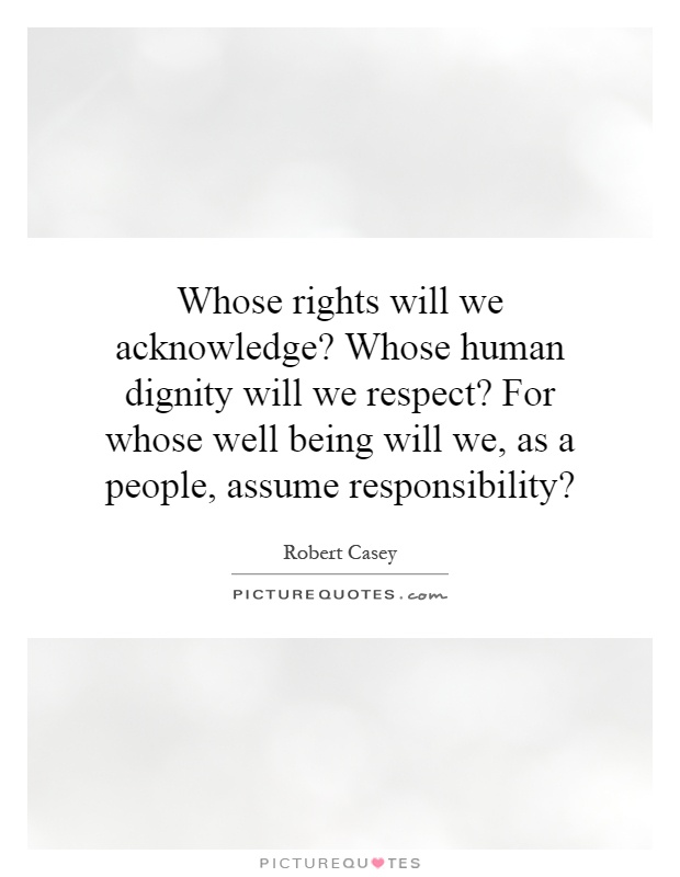 Whose rights will we acknowledge? Whose human dignity will we respect? For whose well being will we, as a people, assume responsibility? Picture Quote #1