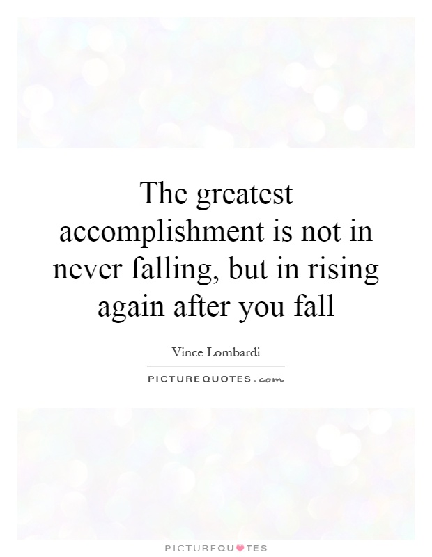 The greatest accomplishment is not in never falling, but in rising again after you fall Picture Quote #1