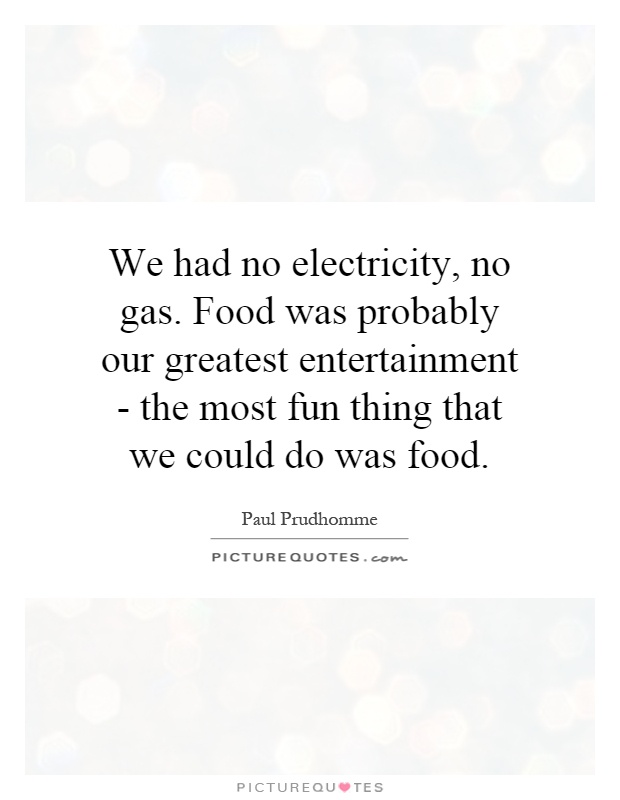 We had no electricity, no gas. Food was probably our greatest entertainment - the most fun thing that we could do was food Picture Quote #1