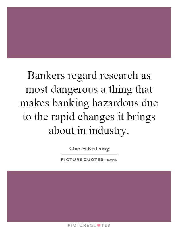 Bankers regard research as most dangerous a thing that makes banking hazardous due to the rapid changes it brings about in industry Picture Quote #1