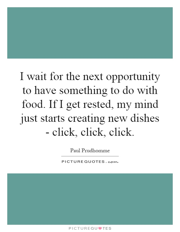 I wait for the next opportunity to have something to do with food. If I get rested, my mind just starts creating new dishes - click, click, click Picture Quote #1