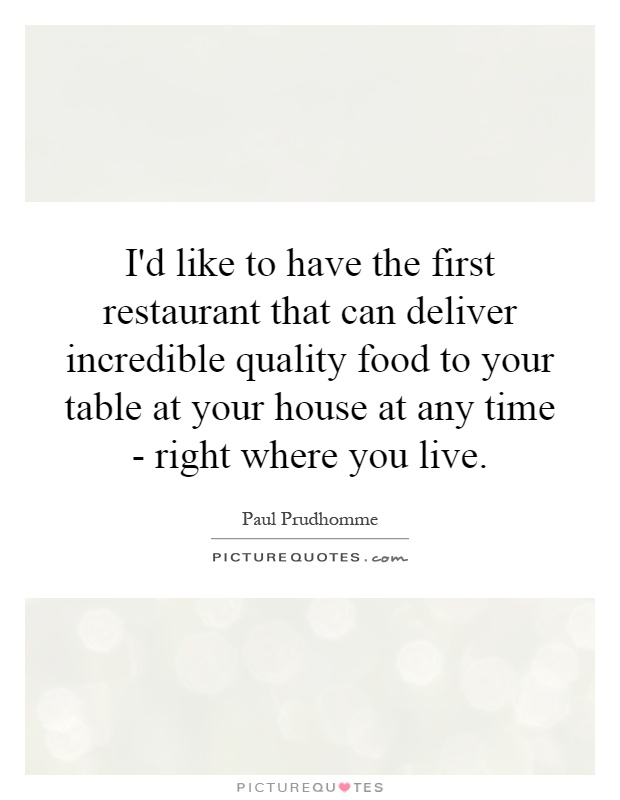 I'd like to have the first restaurant that can deliver incredible quality food to your table at your house at any time - right where you live Picture Quote #1