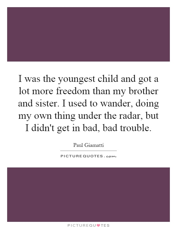 I was the youngest child and got a lot more freedom than my brother and sister. I used to wander, doing my own thing under the radar, but I didn't get in bad, bad trouble Picture Quote #1