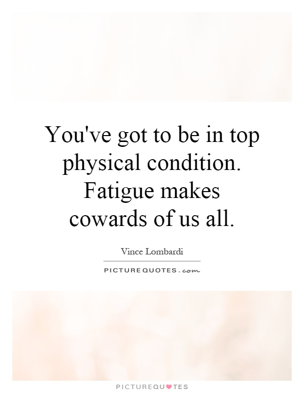 You've got to be in top physical condition. Fatigue makes cowards of us all Picture Quote #1