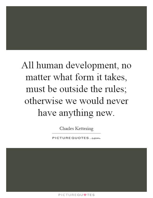 All human development, no matter what form it takes, must be outside the rules; otherwise we would never have anything new Picture Quote #1