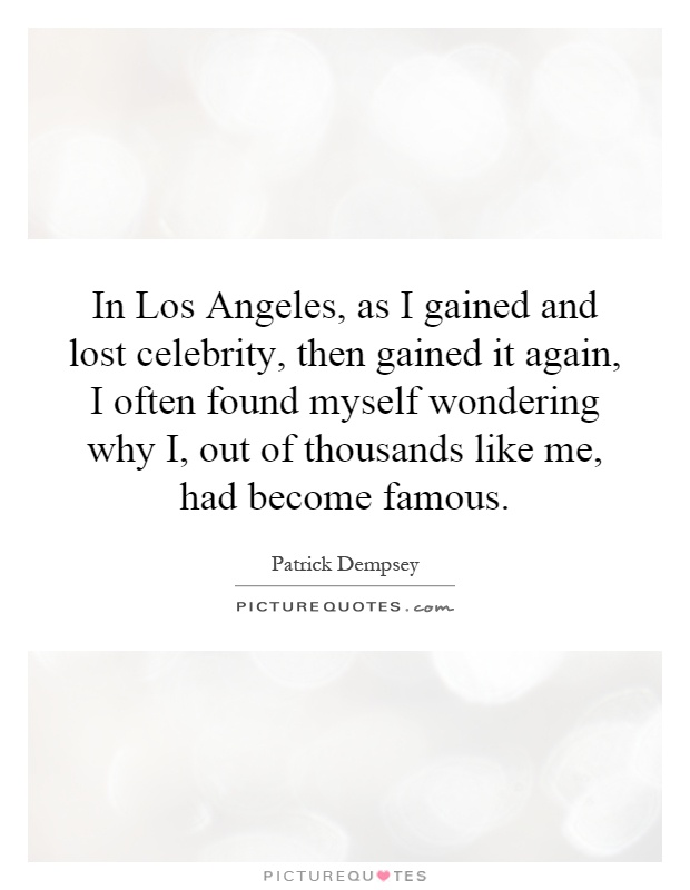 In Los Angeles, as I gained and lost celebrity, then gained it again, I often found myself wondering why I, out of thousands like me, had become famous Picture Quote #1