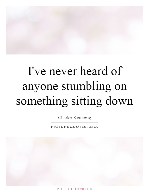 I've never heard of anyone stumbling on something sitting down Picture Quote #1