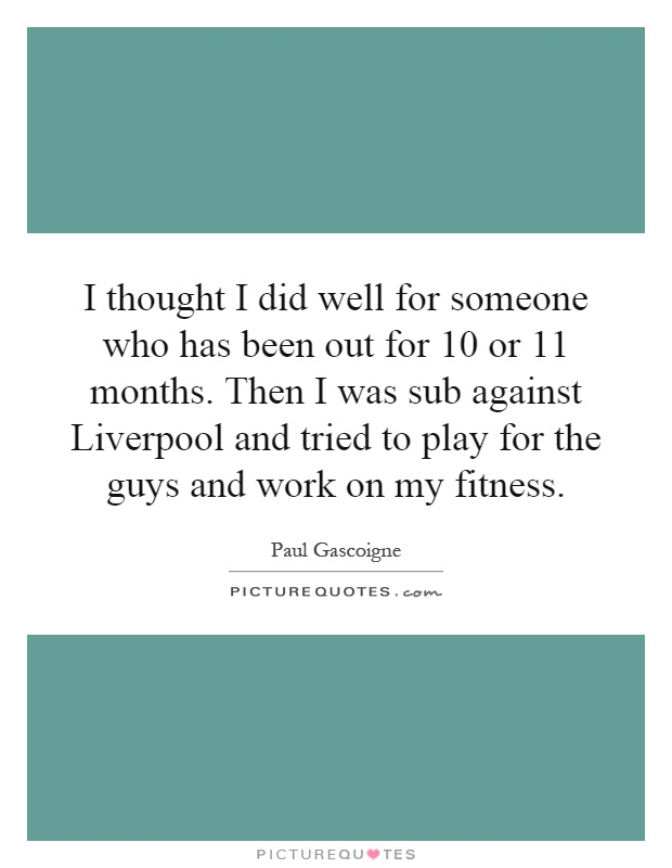 I thought I did well for someone who has been out for 10 or 11 months. Then I was sub against Liverpool and tried to play for the guys and work on my fitness Picture Quote #1