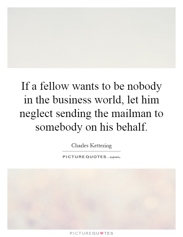 If a fellow wants to be nobody in the business world, let him neglect sending the mailman to somebody on his behalf Picture Quote #1